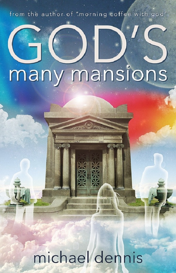 GOD'S MANY MANSIONS By: Michael Dennis