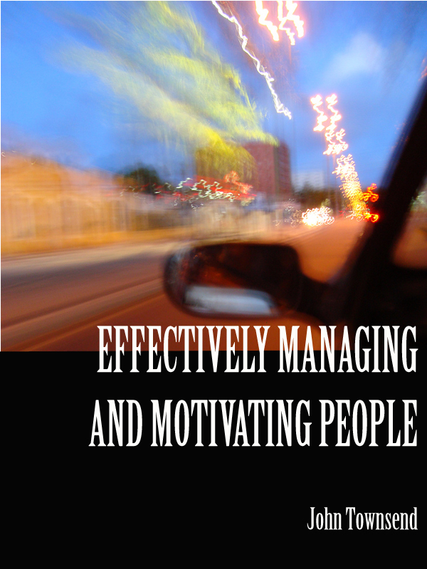 Effectively Managing and Motivating People By: John Townsend