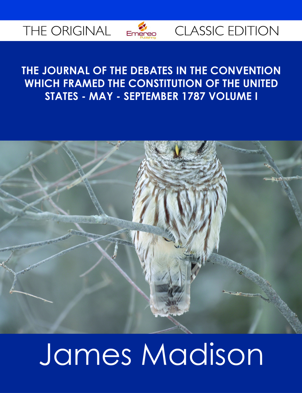 The Journal of the Debates in the Convention which Framed the Constitution of the United States - May - September 1787 Volume I - The Original Classic Edition