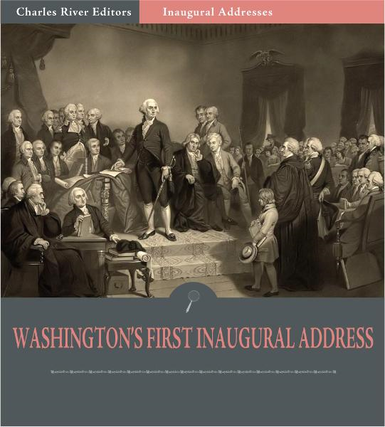 Inaugural Addresses: President George Washington's First Inaugural Address (Illustrated Edition)