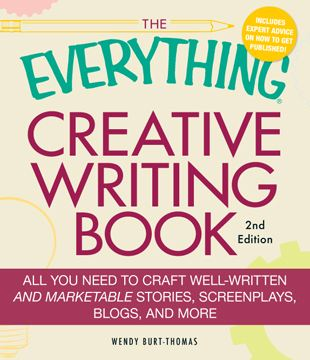 The Everything Creative Writing Book: All you need to know to write novels, plays, short stories, screenplays, poems, articles, or blogs By: Wendy Burt-Thomas