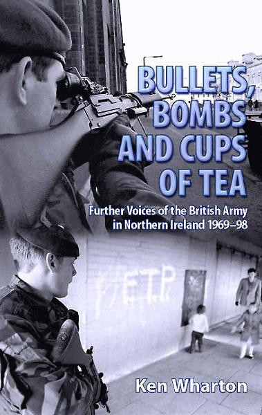 BULLETS, BOMBS AND CUPS OF TEA: Further Voices of the British Army in Northern Ireland 1969-98 By: Ken Wharton