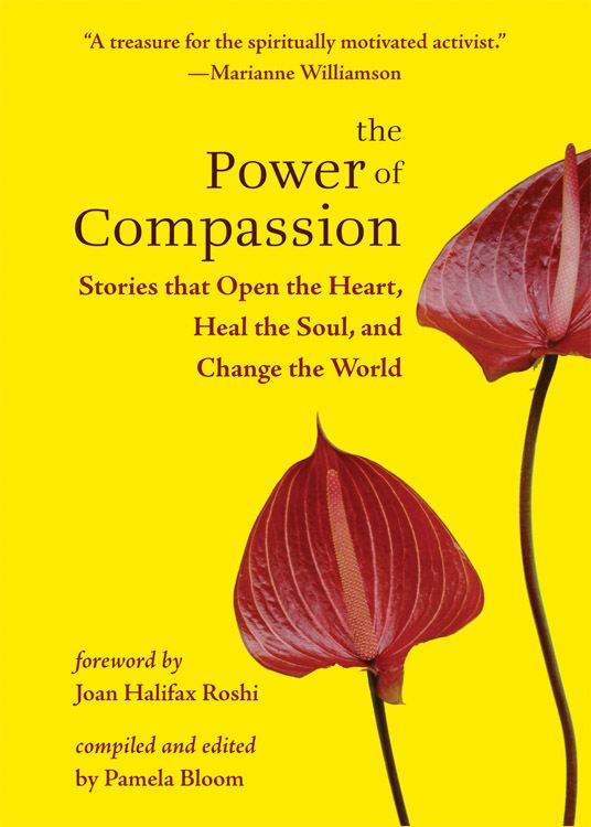 The Power of Compassion: Stories That Open the Heart Heal the Soul and Change the World By: Pamela Bloom