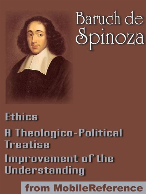 Works Of Benedict De Spinoza: Ethics, Improvement Of The Understanding And A Theologico-Political Treatise (Mobi Collected Works)