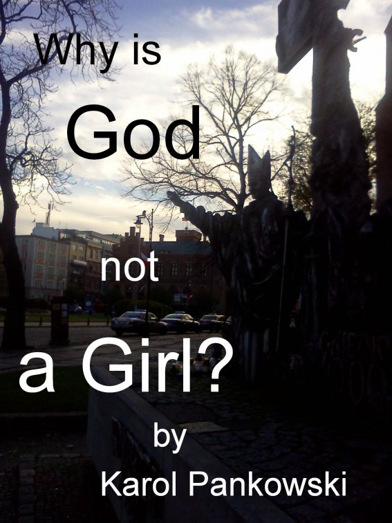 Why is God not a Girl? By: Karol Pankowski