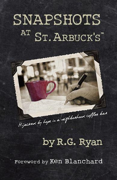 Snapshots At St. Arbuck's: Hijacked by hope in a neighborhood coffee bar By: Ken Blanchard,R.G. Ryan