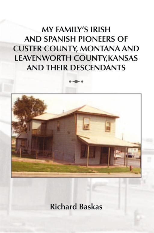 MY FAMILY'S IRISH AND SPANISH PIONEERS OF CUSTER COUNTY, MONTANA AND LEAVENWORTH COUNTY, KANSAS AND THEIR DESCENDANTS By: Richard Baskas