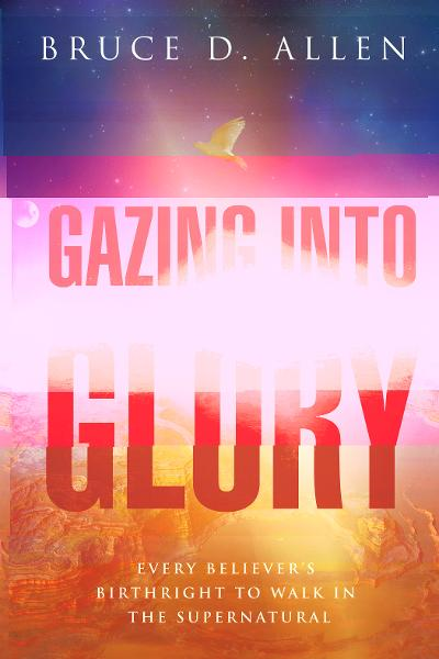 Gazing Into Glory: Every Believer's Birth Right to Walk in the Supernatural By: Bruce D Allen