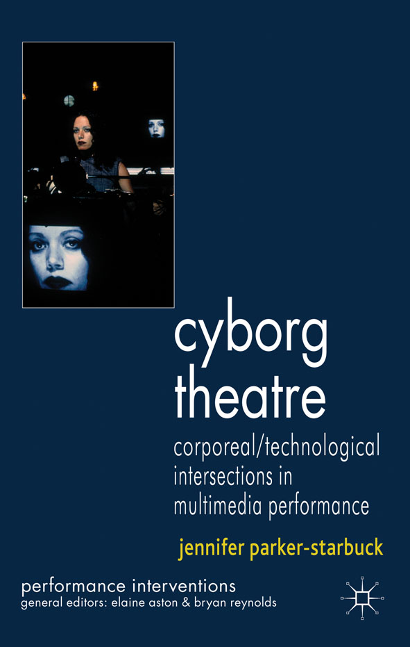 Cyborg Theatre Corporeal/Technological Intersections in Multimedia Performance