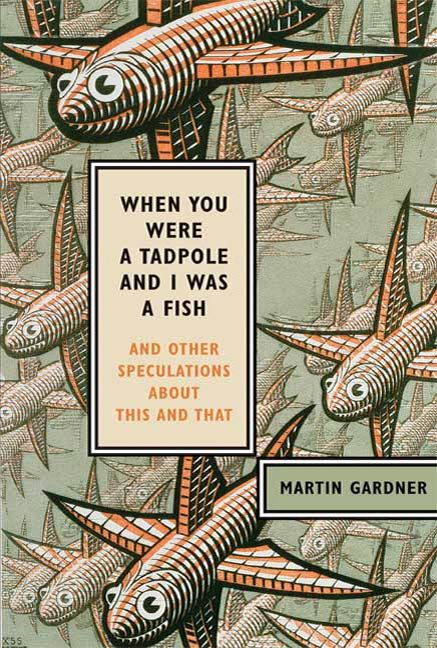 When You Were a Tadpole and I Was a Fish By: Martin Gardner