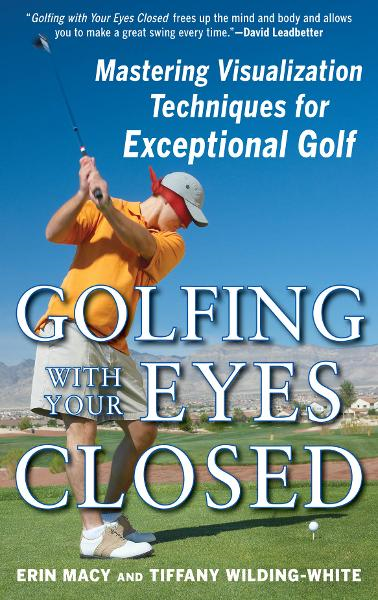 Golfing with Your Eyes Closed : Mastering Visualization Techniques for Exceptional Golf: Mastering Visualization Techniques for Exceptional Golf
