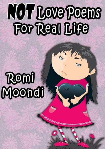 NOT Love Poems For Real Life By: Romi Moondi