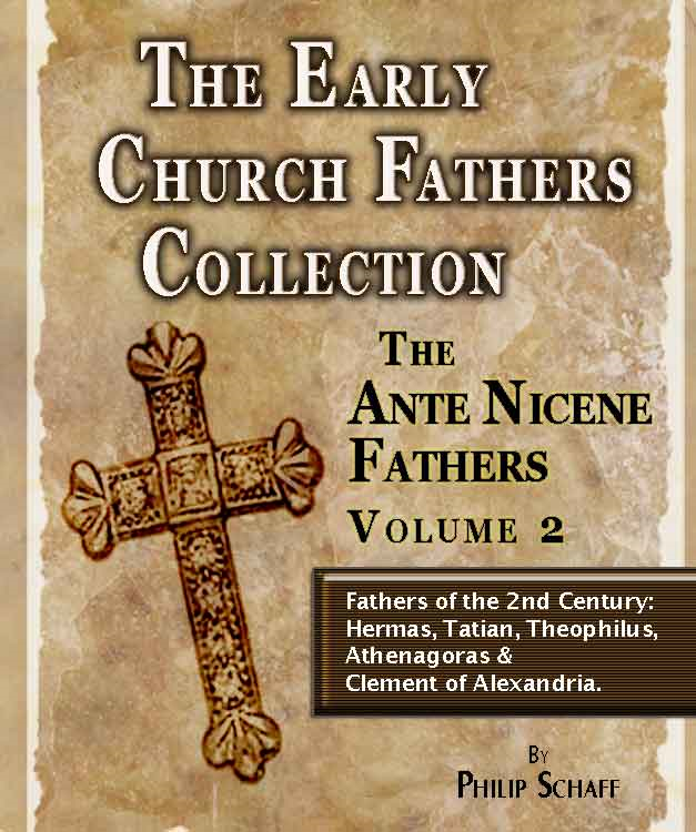 The Early Church Fathers - Ante Nicene Fathers Volume 2-Hermas, Tatian, Athenagoras, Theophilus & Clement of Alexandria By: Philip Schaff