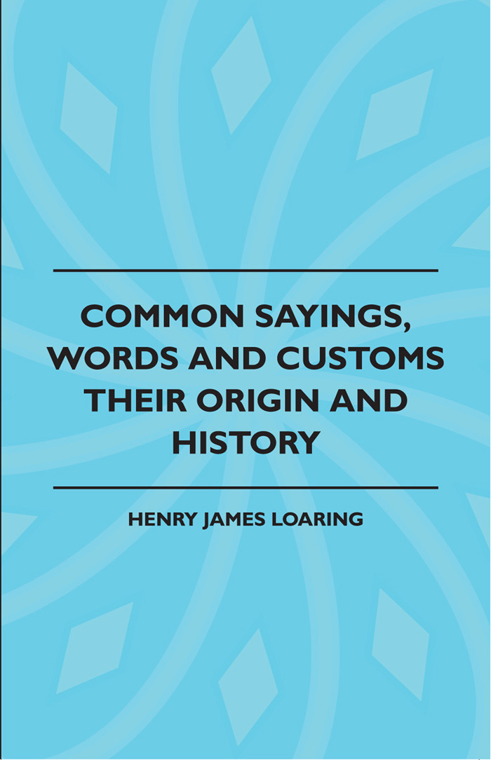 Common Sayings, Words And Customs - Their Origin And History By: Henry James Loaring