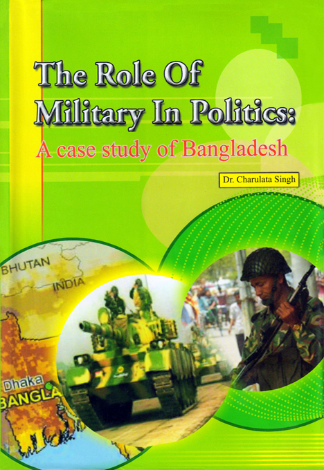 The Role of Military In Politics: A case Study of Bangladesh By: Dr. charulata Singh
