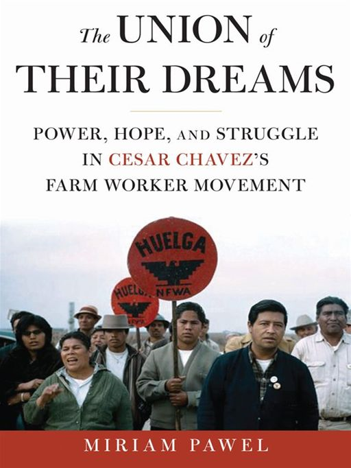 The Union of Their Dreams: Power, Hope, and Struggle in Cesar Chavez's Farm Worker Movement By: Miriam Pawel