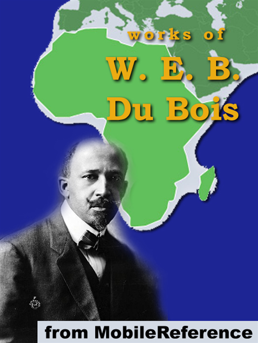 Works Of W. E. B. Du Bois: The Souls Of Black Folk, The Negro, The Suppression Of The African Slave Trade, Darkwater & More.  (Mobi Collected Works)