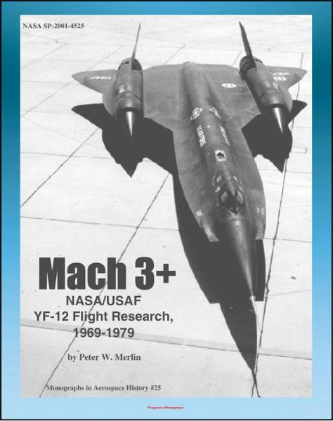 Mach 3+: NASA/USAF YF-12 Flight Research, 1969-1979, Lockheed Blackbird Spyplanes as NASA/USAF Research Platforms (NASA SP-2001-4525) By: Progressive Management