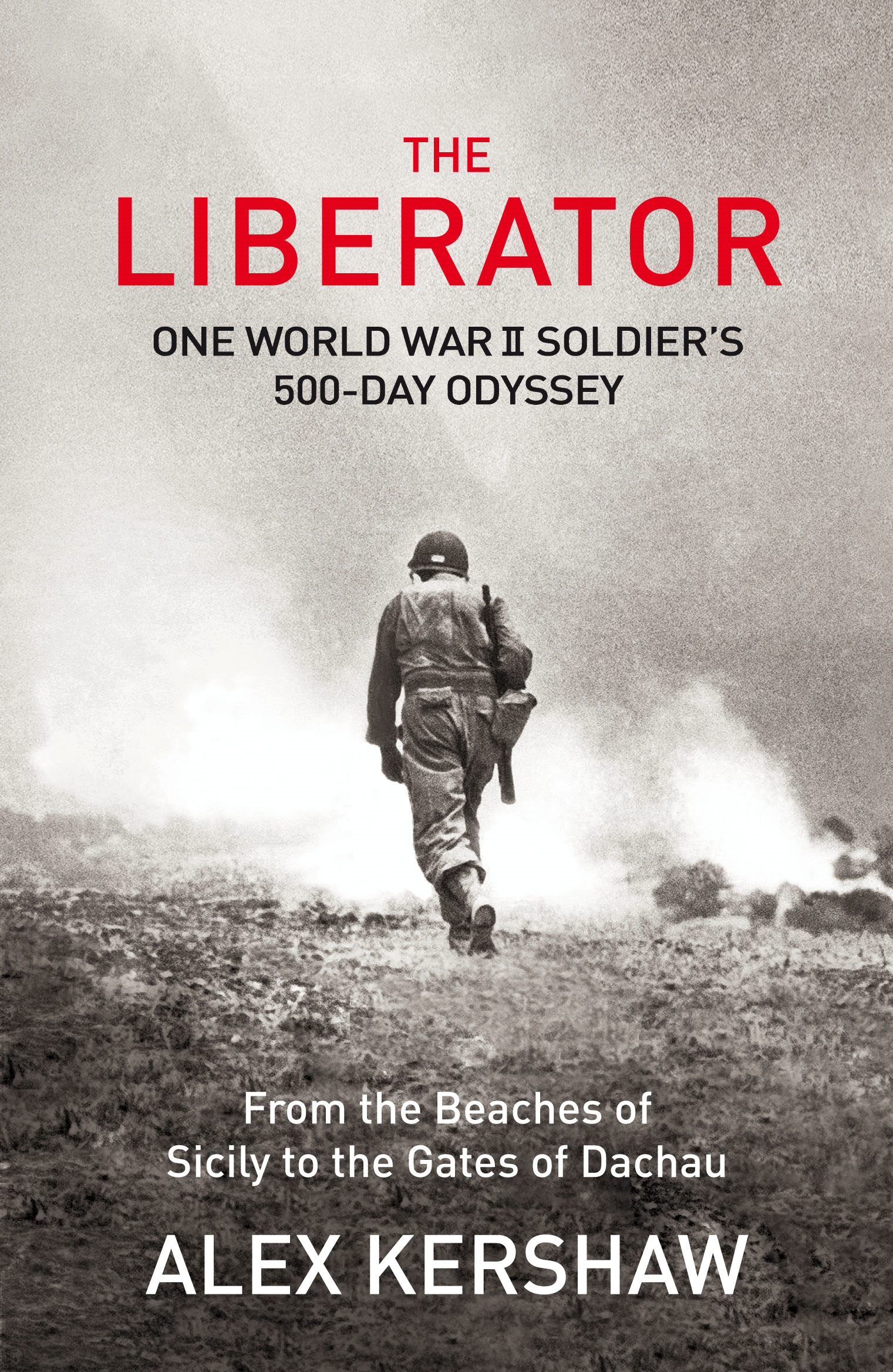 The Liberator One World War II Soldier's 500-Day Odyssey From the Beaches of Sicily to the Gates of Dachau