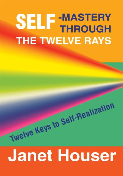 Self-Mastery Through the Twelve Rays By: Janet Houser