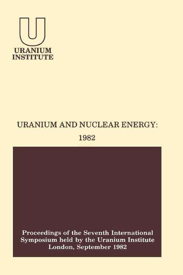 Uranium and Nuclear Energy: 1982 Proceedings of the Seventh International Symposium Held by the Uranium Institute,  London,  1 ? 3 September,  1982