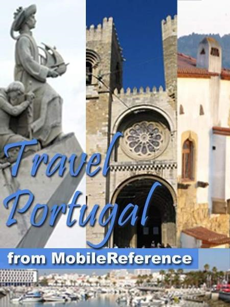 Travel Portugal: Lisbon, Braga, Porto, Madeira, Azores, Alentejo, Algarve & More - Illustrated Guide, Phrasebook, And Maps (Mobi Travel) By: MobileReference