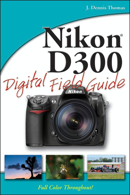Nikon D300 Digital Field Guide By: J. Dennis Thomas