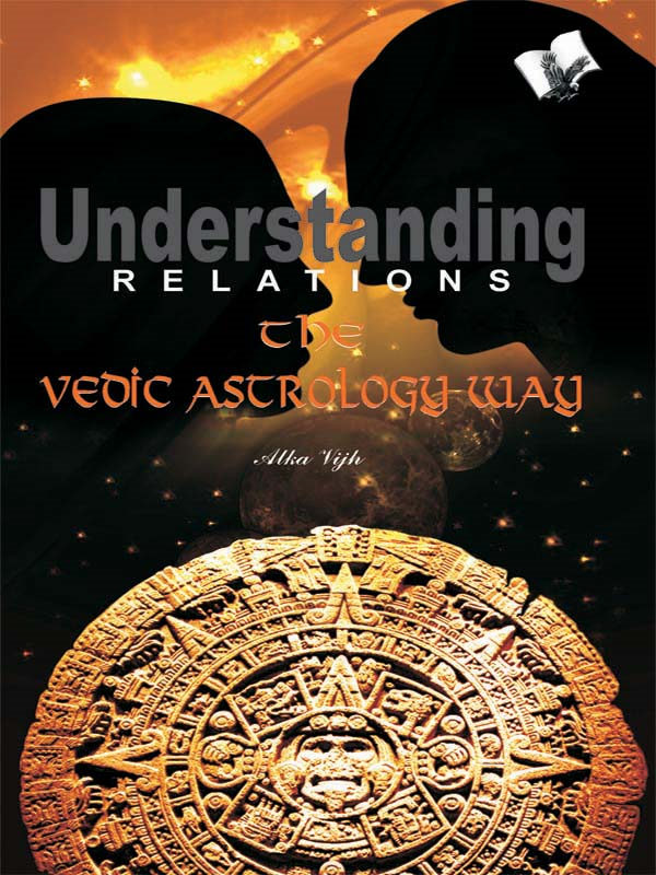 Understanding Relations--The Vedic Astrology Way By: Alka Vijh