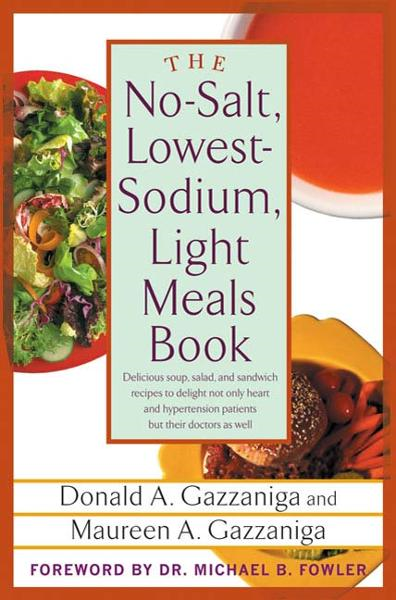 The No-Salt, Lowest-Sodium Light Meals Book By: Donald A. Gazzaniga,Maureen A. Gazzaniga