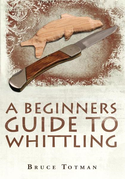 A BEGINNERS GUIDE TO WHITTLING By: Bruce Totman