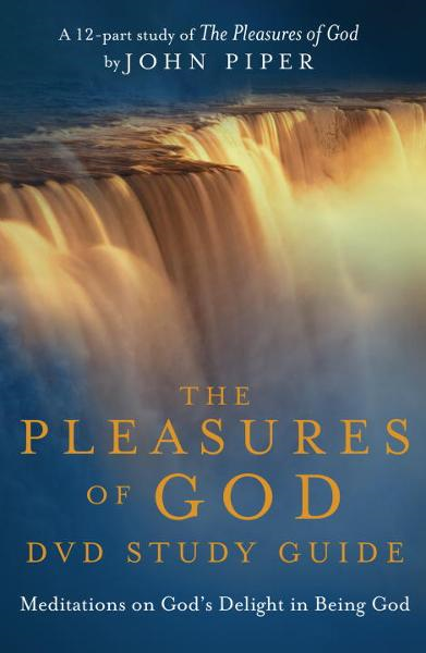 The Pleasures of God Study Guide By: Desiring God