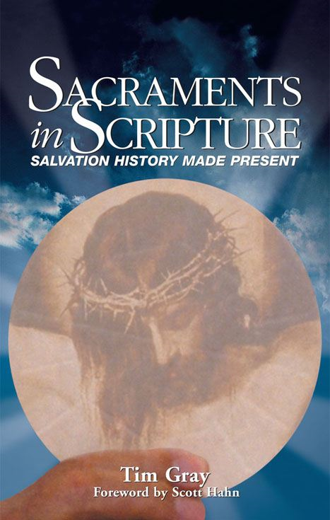 Sacraments in Scripture:  Salvation History Made Present By: Tim Gray