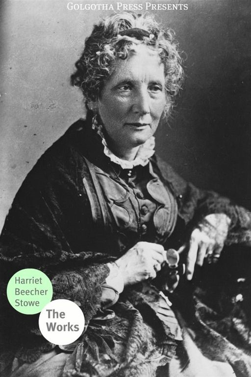 The Works Of Harriet Beecher Stowe By: Harriet Beecher Stowe