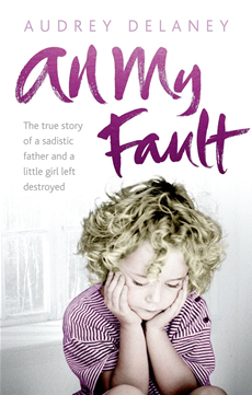 All My Fault The True Story of a Sadistic Father and a Little Girl Left Destroyed
