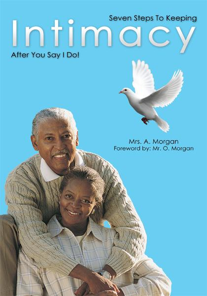Seven Steps To Keeping Intimacy After You Say I Do! By: Mrs. A. Morgan Foreword by Mr. O. Morgan