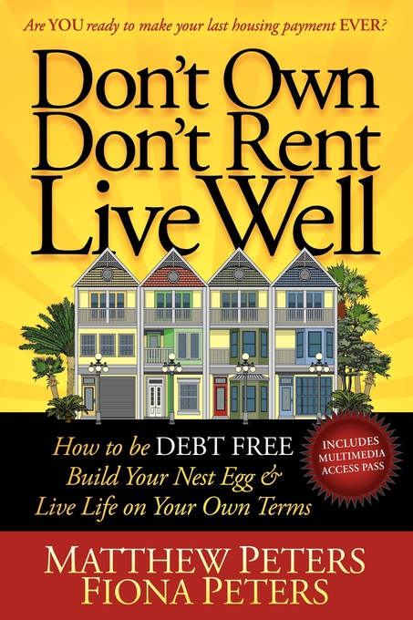 Don't Own, Don't Rent, Live Well: How to be Debt Free, Build Your Nest Egg & Live Life on Your Own Terms By: Fiona Peters,Matthew Peters