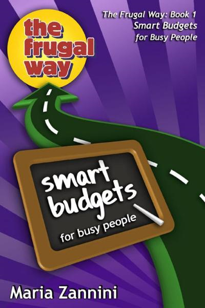 Smart Budgets for Busy People, The Frugal Way By: Maria Zannini