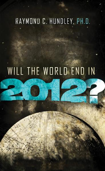 Will the World End in 2012? By: Raymond Hundley
