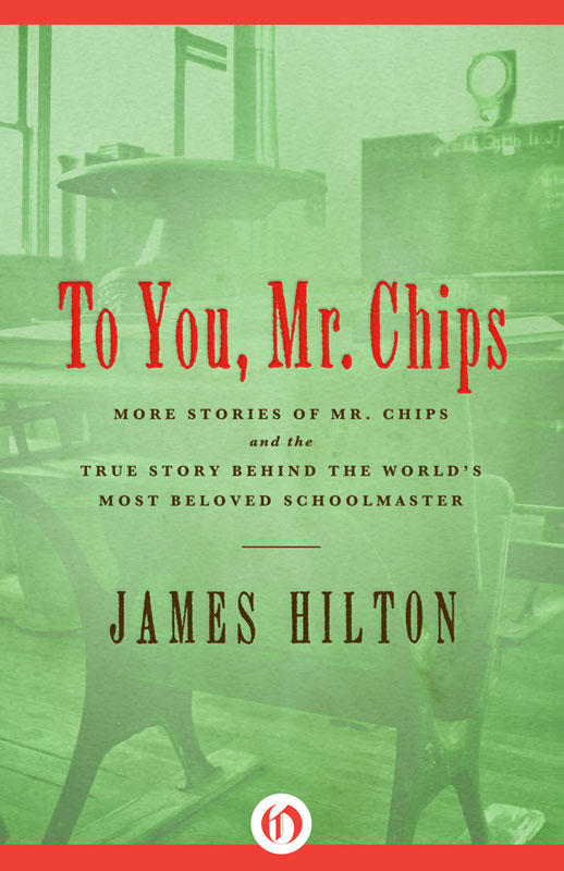 To You Mr. Chips: More Stories of Mr. Chips and the True Story Behind the World's Most Beloved Schoolmaster