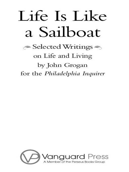 Life is Like a Sailboat: Selected Writings on Life and Living from The Philadelphia Inquirer By: John Grogan