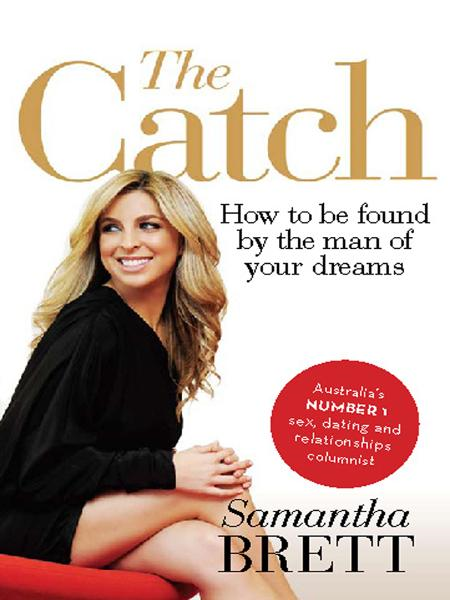 The Catch: How to be found by the man of your dreams By: Samantha Brett