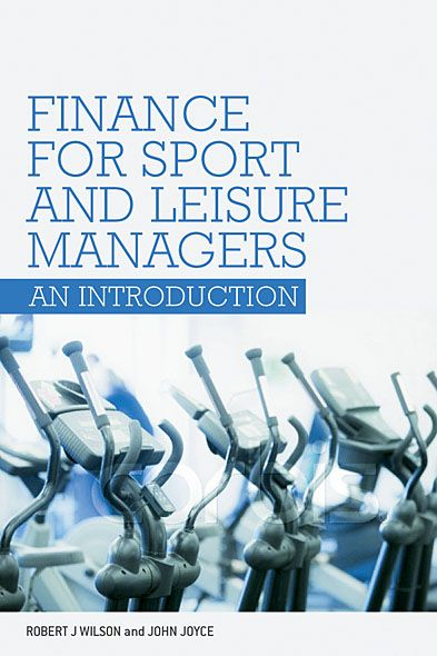 Finance for Sport and Leisure Managers By: John Joyce,Robert Wilson