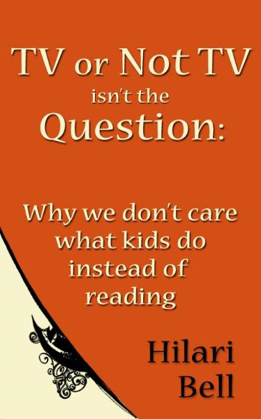 TV or Not TV isn't the Question: Why we don't care what kids do instead of reading By: Hilari Bell