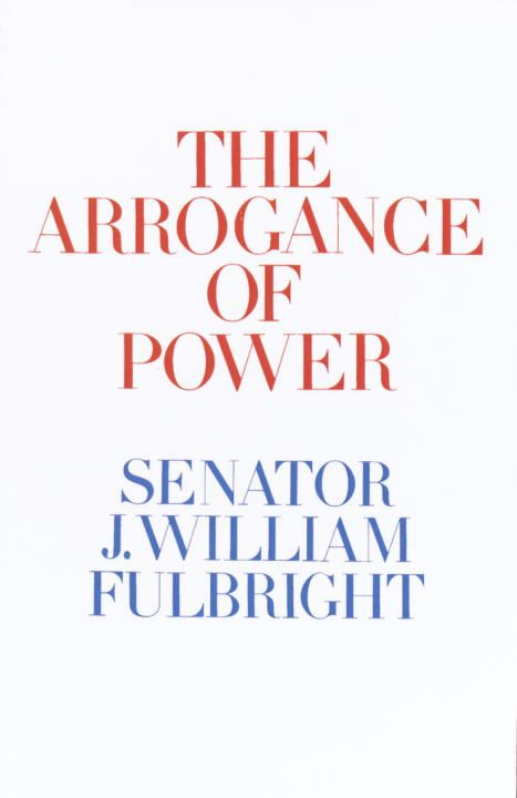 The Arrogance of Power By: J. William Fulbright