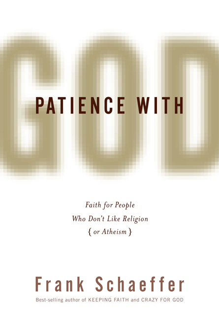 Patience with God: Faith for People Who Don't Like Religion (or Atheism) By: Frank Schaeffer
