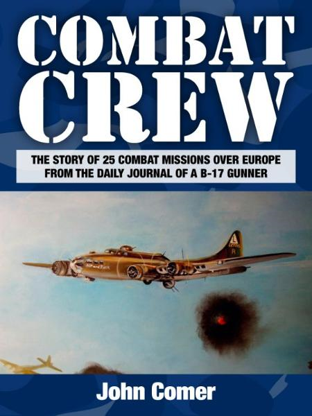 Combat Crew: The Story of 25 Combat Missions Over Europe From the Daily Journal of a B-17 Gunner By: John Comer