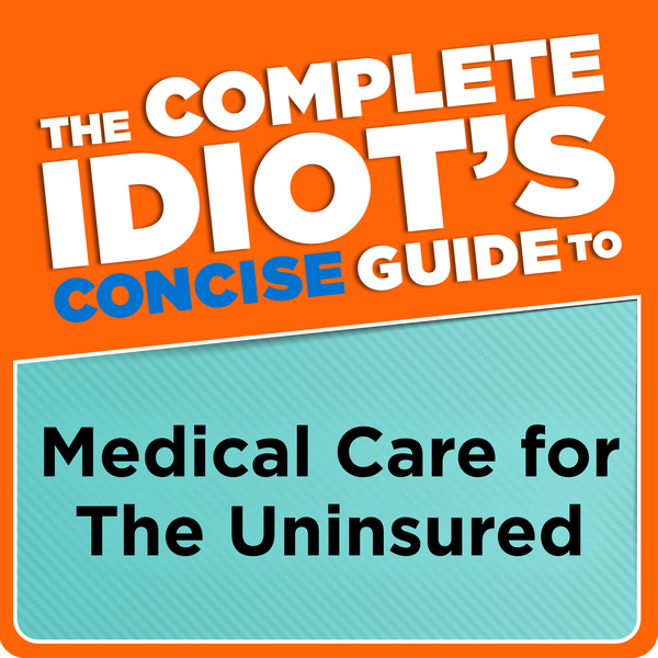 The Complete Idiot's Concise Guide to Medical Care for the Uninsured