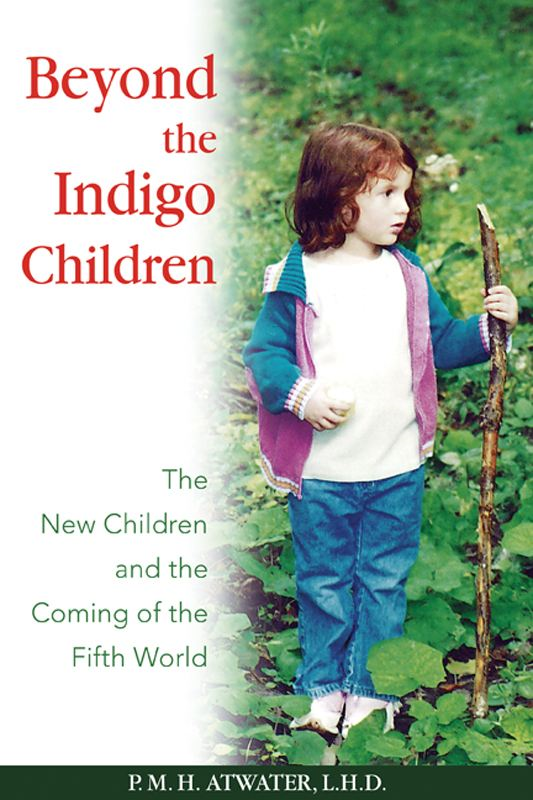 Beyond the Indigo Children: The New Children and the Coming of the Fifth World By: P. M. H. Atwater, L.H.D.