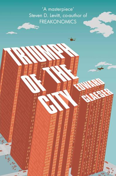 Triumph of the City How Our Greatest Invention Makes Us Richer,  Smarter,  Greener,  Healthier and Happier