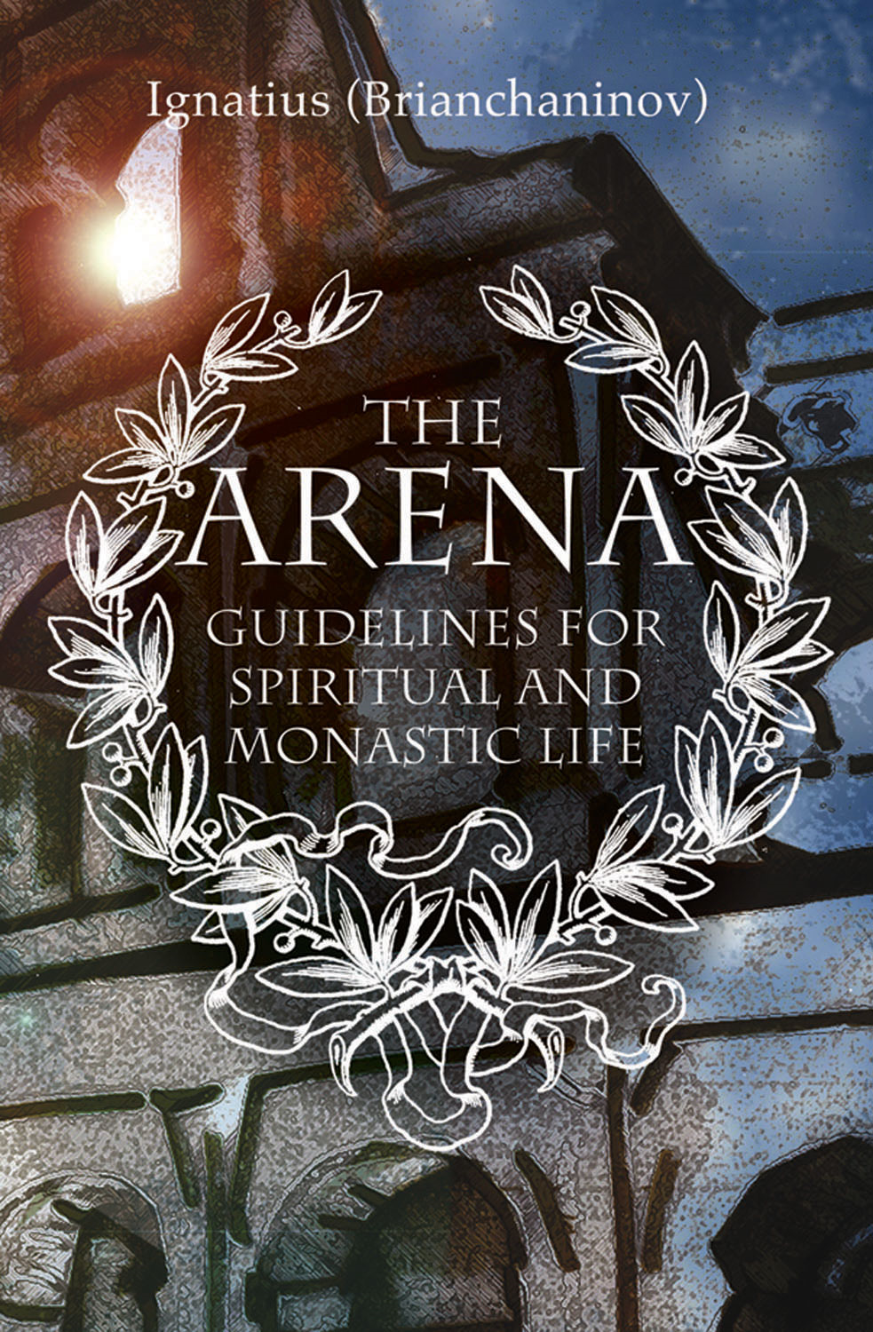 The Arena: Guidelines for Spiritual and Monastic Life By: Ignatius Brianchaninov